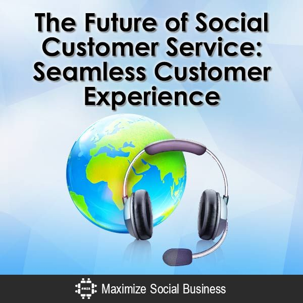 The Future of Social Customer Service: Seamless Customer Experience